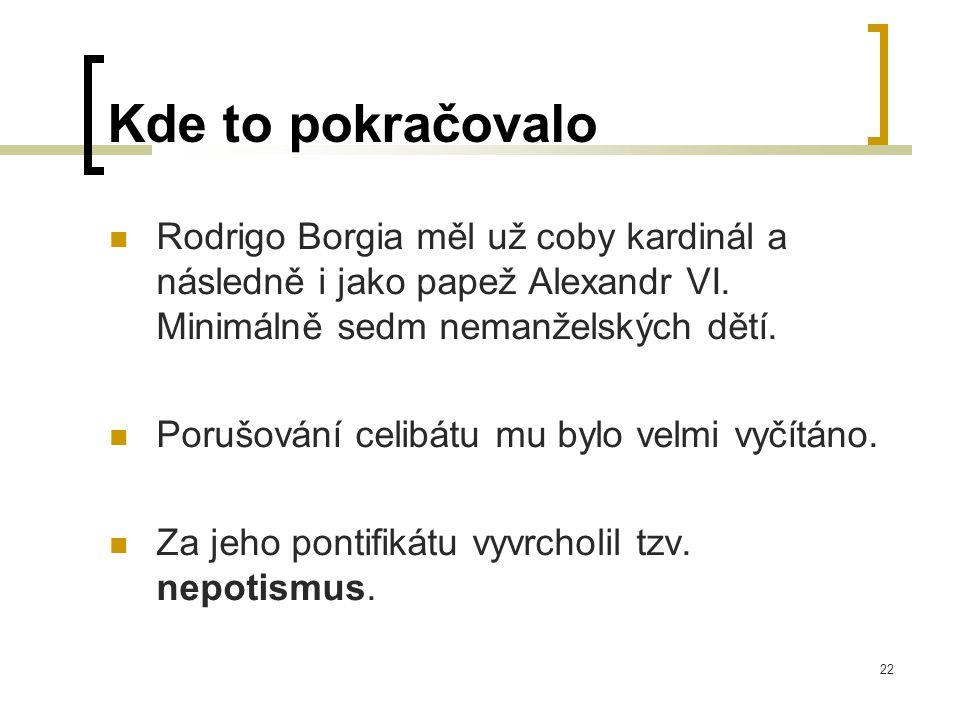 22 Kde to pokračovalo  Rodrigo Borgia měl už coby kardinál a následně i jako papež Alexandr VI.