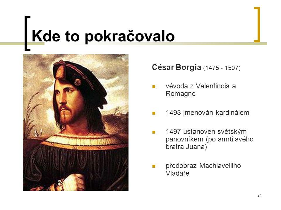 24 Kde to pokračovalo César Borgia (1475 - 1507)  vévoda z Valentinois a Romagne  1493 jmenován kardinálem  1497 ustanoven světským panovníkem (po smrti svého bratra Juana)  předobraz Machiavelliho Vladaře
