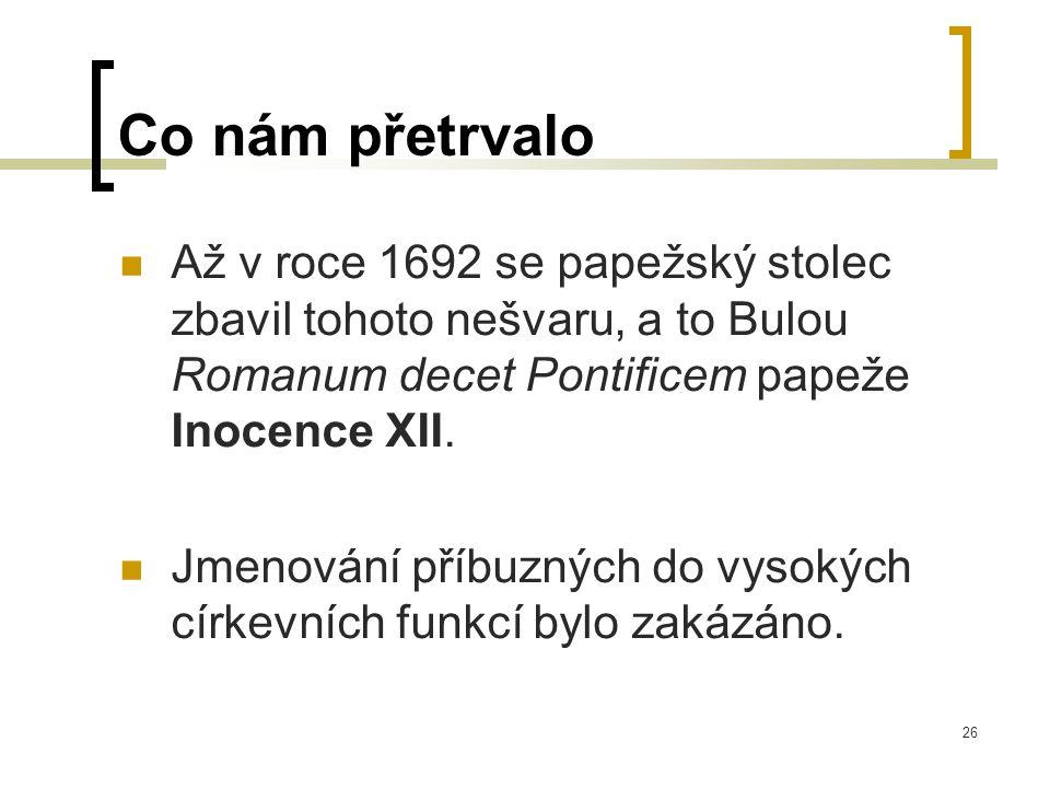 26 Co nám přetrvalo  Až v roce 1692 se papežský stolec zbavil tohoto nešvaru, a to Bulou Romanum decet Pontificem papeže Inocence XII.