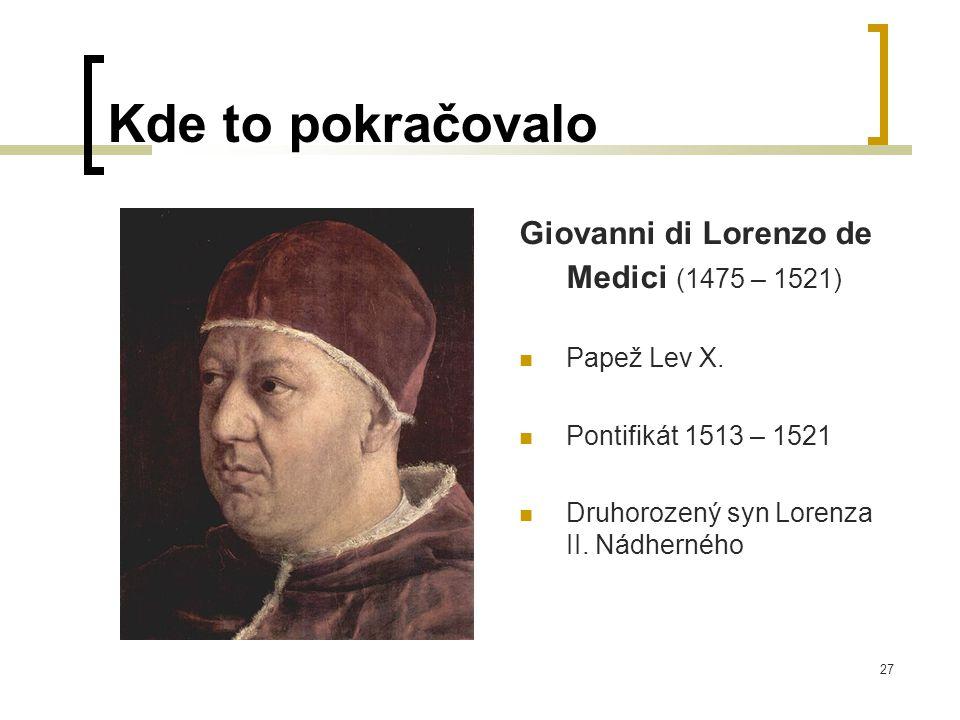 27 Kde to pokračovalo Giovanni di Lorenzo de Medici (1475 – 1521)  Papež Lev X.