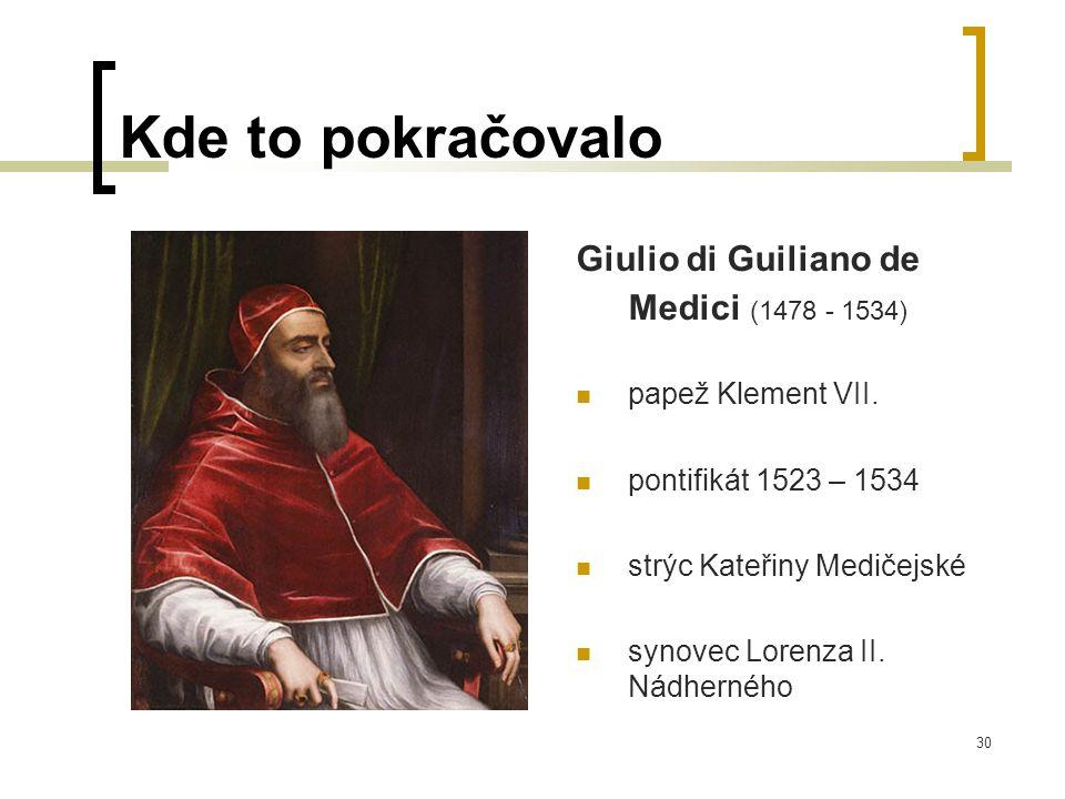 30 Kde to pokračovalo Giulio di Guiliano de Medici (1478 - 1534)  papež Klement VII.