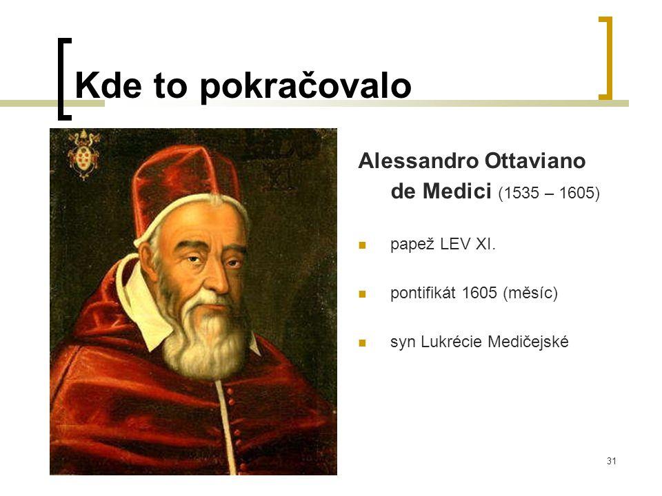31 Kde to pokračovalo Alessandro Ottaviano de Medici (1535 – 1605)  papež LEV XI.
