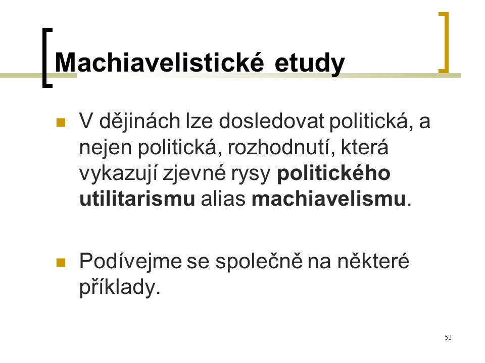 53 Machiavelistické etudy  V dějinách lze dosledovat politická, a nejen politická, rozhodnutí, která vykazují zjevné rysy politického utilitarismu alias machiavelismu.