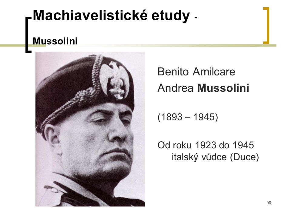 56 Machiavelistické etudy - Mussolini Benito Amilcare Andrea Mussolini (1893 – 1945) Od roku 1923 do 1945 italský vůdce (Duce)