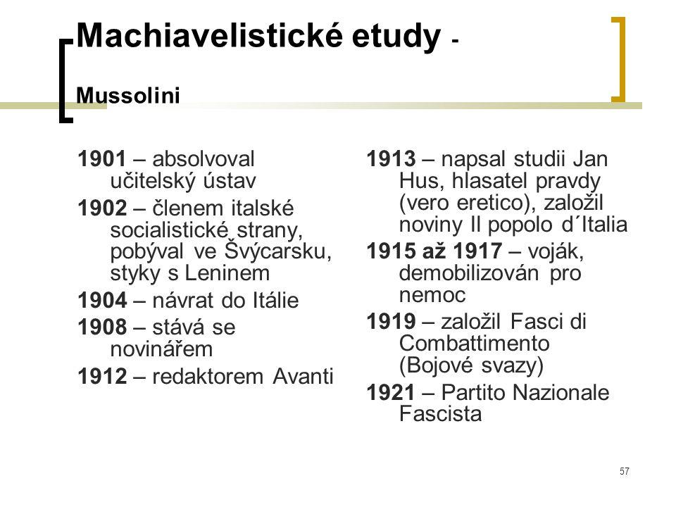 57 Machiavelistické etudy - Mussolini 1901 – absolvoval učitelský ústav 1902 – členem italské socialistické strany, pobýval ve Švýcarsku, styky s Leninem 1904 – návrat do Itálie 1908 – stává se novinářem 1912 – redaktorem Avanti 1913 – napsal studii Jan Hus, hlasatel pravdy (vero eretico), založil noviny Il popolo d´Italia 1915 až 1917 – voják, demobilizován pro nemoc 1919 – založil Fasci di Combattimento (Bojové svazy) 1921 – Partito Nazionale Fascista