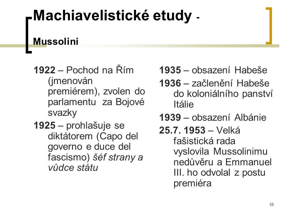 58 Machiavelistické etudy - Mussolini 1922 – Pochod na Řím (jmenován premiérem), zvolen do parlamentu za Bojové svazky 1925 – prohlašuje se diktátorem (Capo del governo e duce del fascismo) šéf strany a vůdce státu 1935 – obsazení Habeše 1936 – začlenění Habeše do koloniálního panství Itálie 1939 – obsazení Albánie 25.7.