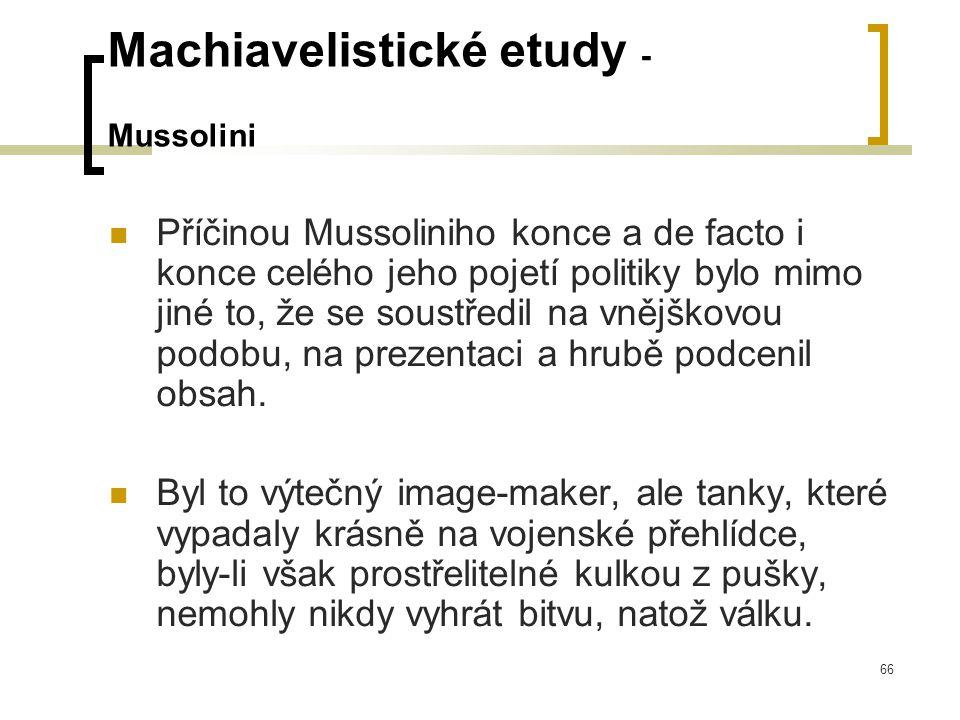 66 Machiavelistické etudy - Mussolini  Příčinou Mussoliniho konce a de facto i konce celého jeho pojetí politiky bylo mimo jiné to, že se soustředil na vnějškovou podobu, na prezentaci a hrubě podcenil obsah.
