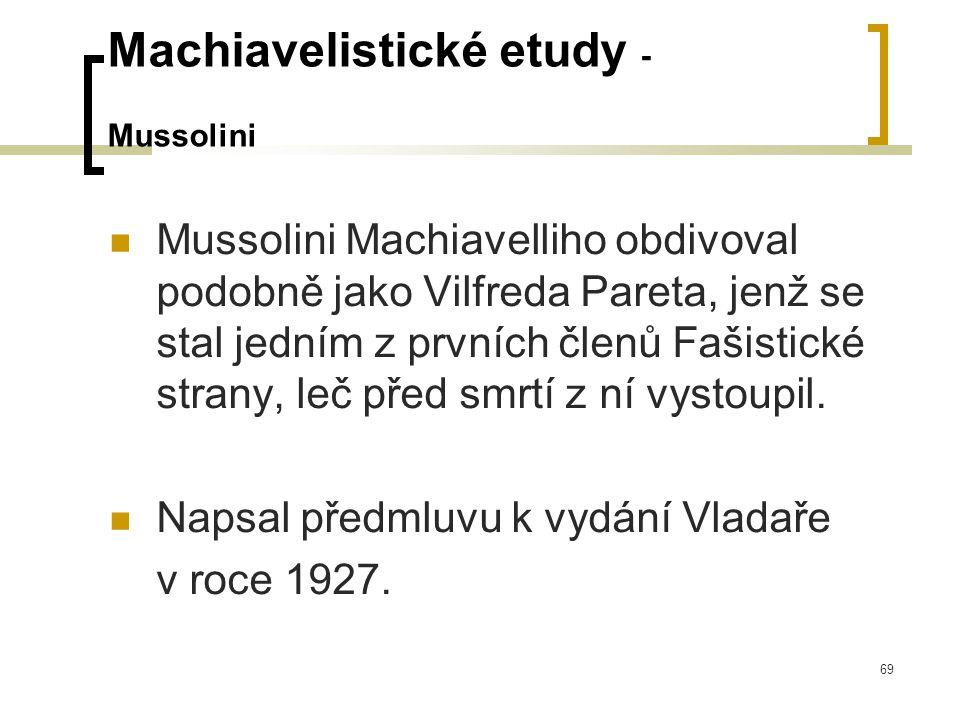 69 Machiavelistické etudy - Mussolini  Mussolini Machiavelliho obdivoval podobně jako Vilfreda Pareta, jenž se stal jedním z prvních členů Fašistické strany, leč před smrtí z ní vystoupil.