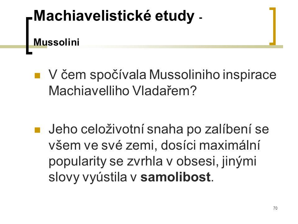 70 Machiavelistické etudy - Mussolini  V čem spočívala Mussoliniho inspirace Machiavelliho Vladařem.