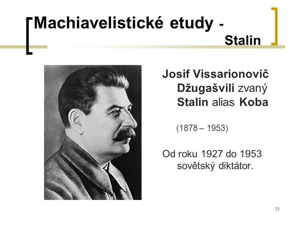 73 Machiavelistické etudy - Stalin Josif Vissarionovič Džugašvili zvaný Stalin alias Koba (1878 – 1953) Od roku 1927 do 1953 sovětský diktátor.