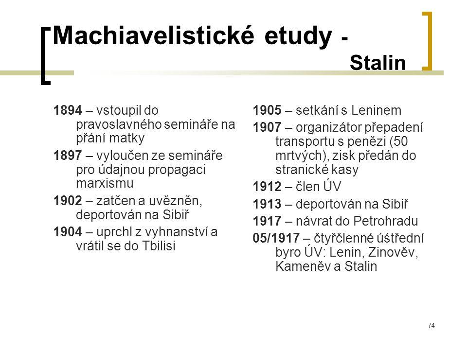 74 Machiavelistické etudy - Stalin 1894 – vstoupil do pravoslavného semináře na přání matky 1897 – vyloučen ze semináře pro údajnou propagaci marxismu 1902 – zatčen a uvězněn, deportován na Sibiř 1904 – uprchl z vyhnanství a vrátil se do Tbilisi 1905 – setkání s Leninem 1907 – organizátor přepadení transportu s penězi (50 mrtvých), zisk předán do stranické kasy 1912 – člen ÚV 1913 – deportován na Sibiř 1917 – návrat do Petrohradu 05/1917 – čtyřčlenné úśtřední byro ÚV: Lenin, Zinověv, Kameněv a Stalin