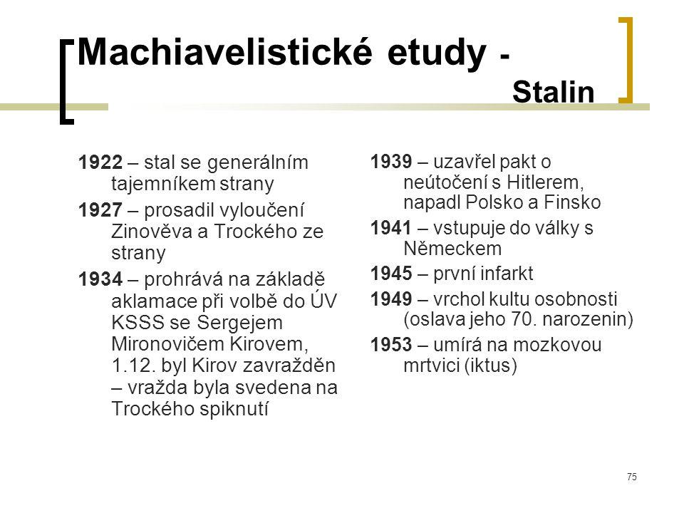 75 Machiavelistické etudy - Stalin 1922 – stal se generálním tajemníkem strany 1927 – prosadil vyloučení Zinověva a Trockého ze strany 1934 – prohrává na základě aklamace při volbě do ÚV KSSS se Sergejem Mironovičem Kirovem, 1.12.