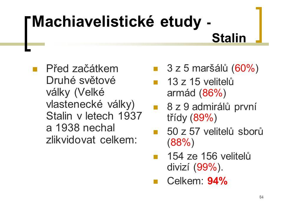 84 Machiavelistické etudy - Stalin  Před začátkem Druhé světové války (Velké vlastenecké války) Stalin v letech 1937 a 1938 nechal zlikvidovat celkem:  3 z 5 maršálů (60%)  13 z 15 velitelů armád (86%)  8 z 9 admirálů první třídy (89%)  50 z 57 velitelů sborů (88%)  154 ze 156 velitelů divizí (99%).