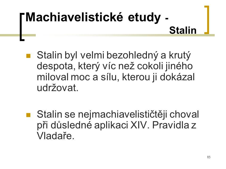 85 Machiavelistické etudy - Stalin  Stalin byl velmi bezohledný a krutý despota, který víc než cokoli jiného miloval moc a sílu, kterou ji dokázal udržovat.