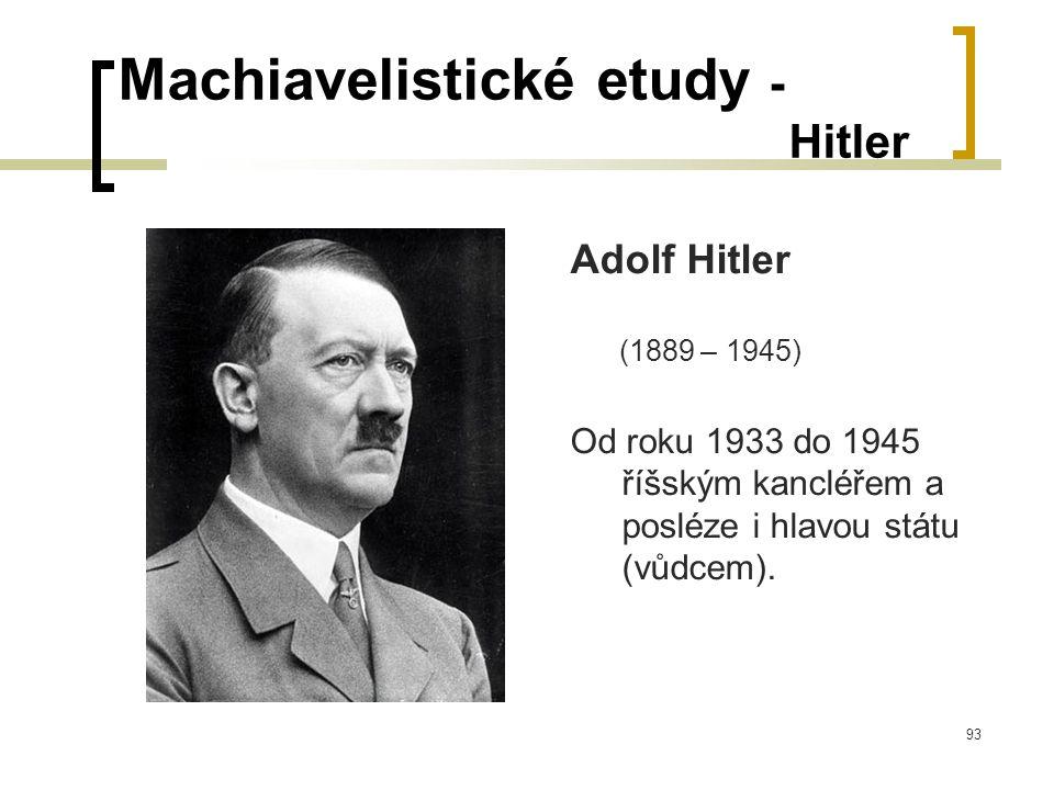 93 Machiavelistické etudy - Hitler Adolf Hitler (1889 – 1945) Od roku 1933 do 1945 říšským kancléřem a posléze i hlavou státu (vůdcem).