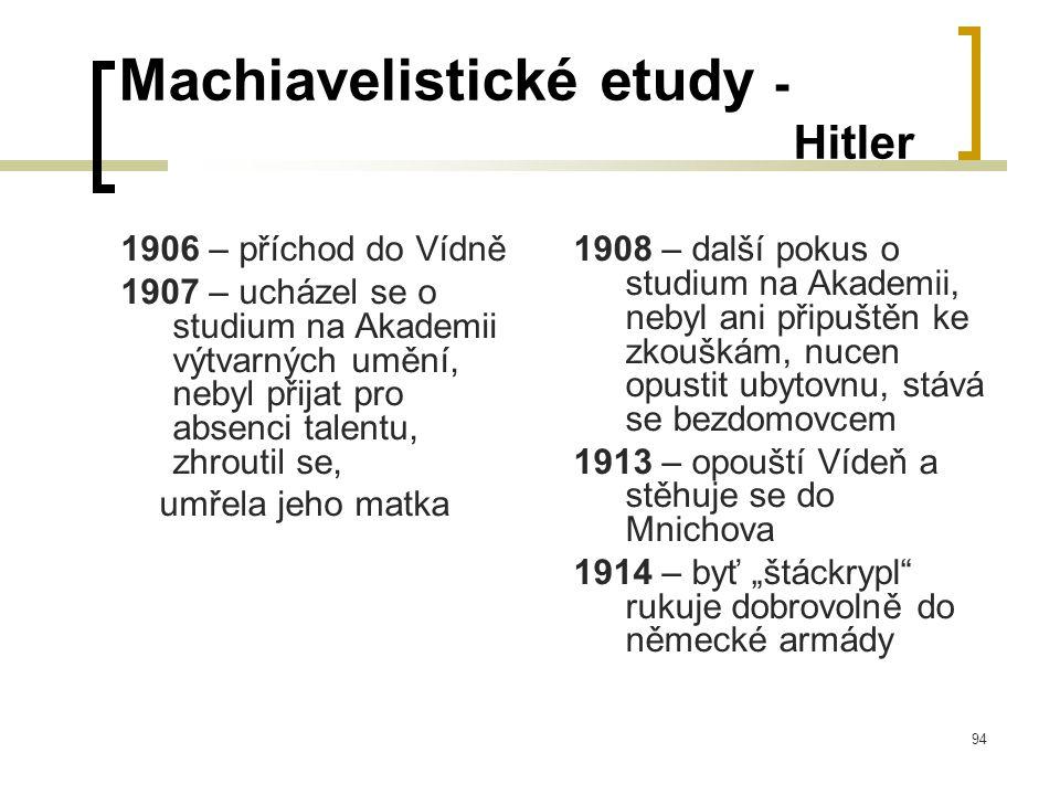 """94 Machiavelistické etudy - Hitler 1906 – příchod do Vídně 1907 – ucházel se o studium na Akademii výtvarných umění, nebyl přijat pro absenci talentu, zhroutil se, umřela jeho matka 1908 – další pokus o studium na Akademii, nebyl ani připuštěn ke zkouškám, nucen opustit ubytovnu, stává se bezdomovcem 1913 – opouští Vídeň a stěhuje se do Mnichova 1914 – byť """"štáckrypl rukuje dobrovolně do německé armády"""