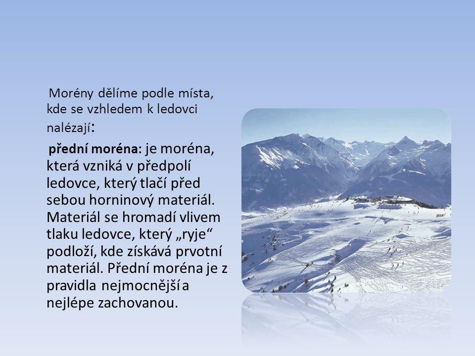 Morény dělíme podle místa, kde se vzhledem k ledovci nalézají : přední moréna: je moréna, která vzniká v předpolí ledovce, který tlačí před sebou horninový materiál.