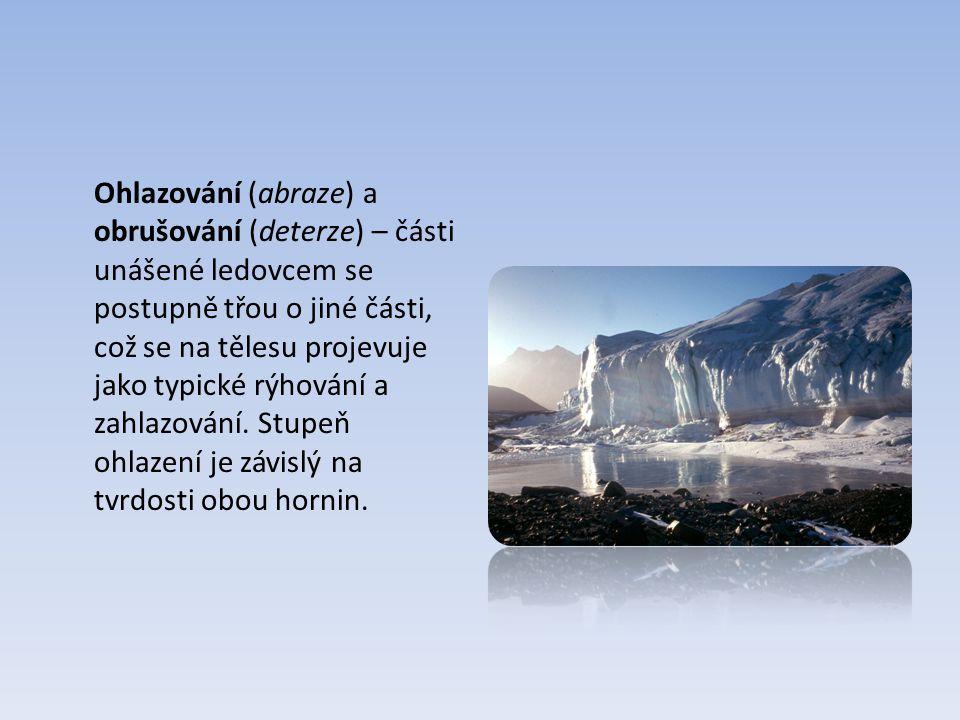 Ohlazování (abraze) a obrušování (deterze) – části unášené ledovcem se postupně třou o jiné části, což se na tělesu projevuje jako typické rýhování a zahlazování.