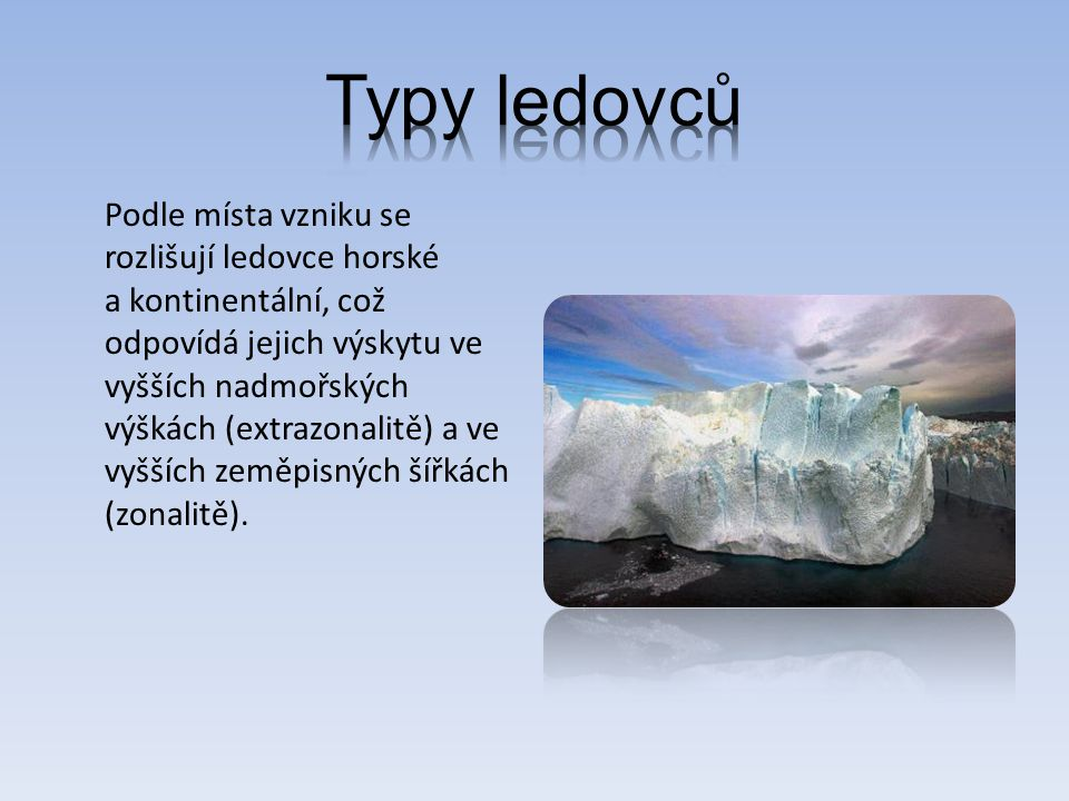 Podle místa vzniku se rozlišují ledovce horské a kontinentální, což odpovídá jejich výskytu ve vyšších nadmořských výškách (extrazonalitě) a ve vyšších zeměpisných šířkách (zonalitě).