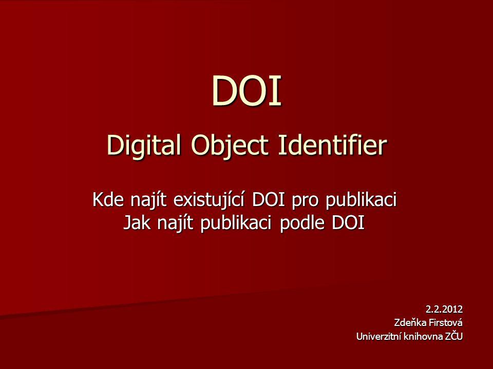 DOI Digital Object Identifier Kde najít existující DOI pro publikaci Jak najít publikaci podle DOI 2.2.2012 Zdeňka Firstová Univerzitní knihovna ZČU