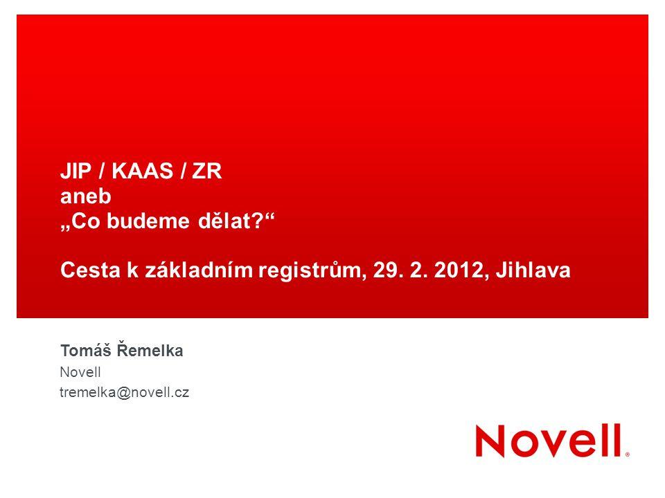 """JIP / KAAS / ZR aneb """"Co budeme dělat?"""" Cesta k základním registrům, 29. 2. 2012, Jihlava Tomáš Řemelka Novell tremelka@novell.cz"""