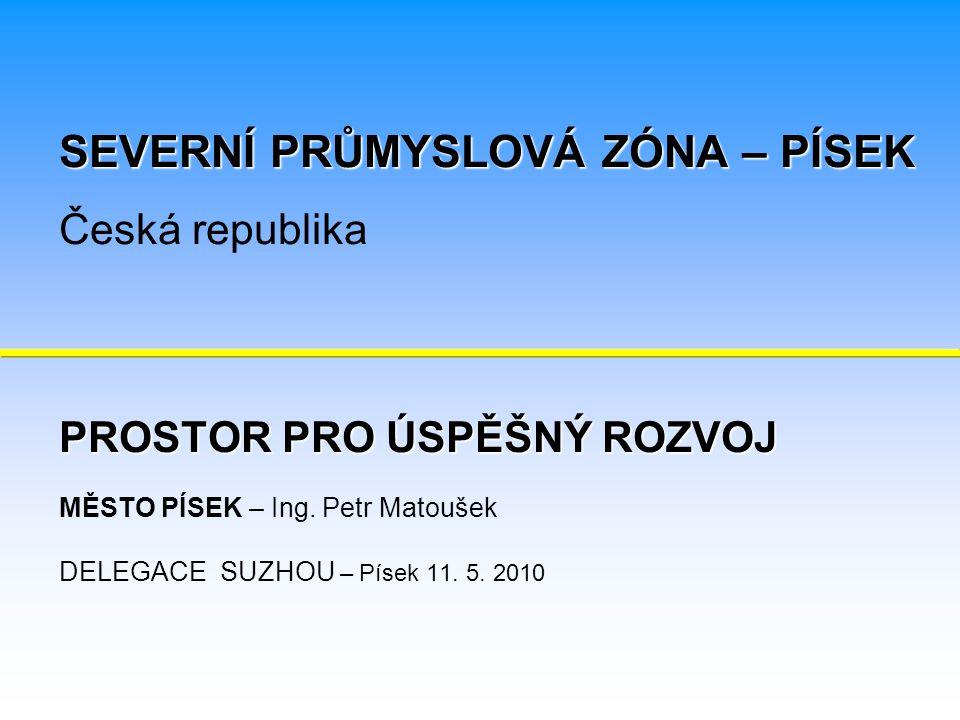 PROSTOR PRO ÚSPĚŠNÝ ROZVOJ PROSTOR PRO ÚSPĚŠNÝ ROZVOJ MĚSTO PÍSEK – Ing. Petr Matoušek DELEGACE SUZHOU – Písek 11. 5. 2010 SEVERNÍ PRŮMYSLOVÁ ZÓNA – P