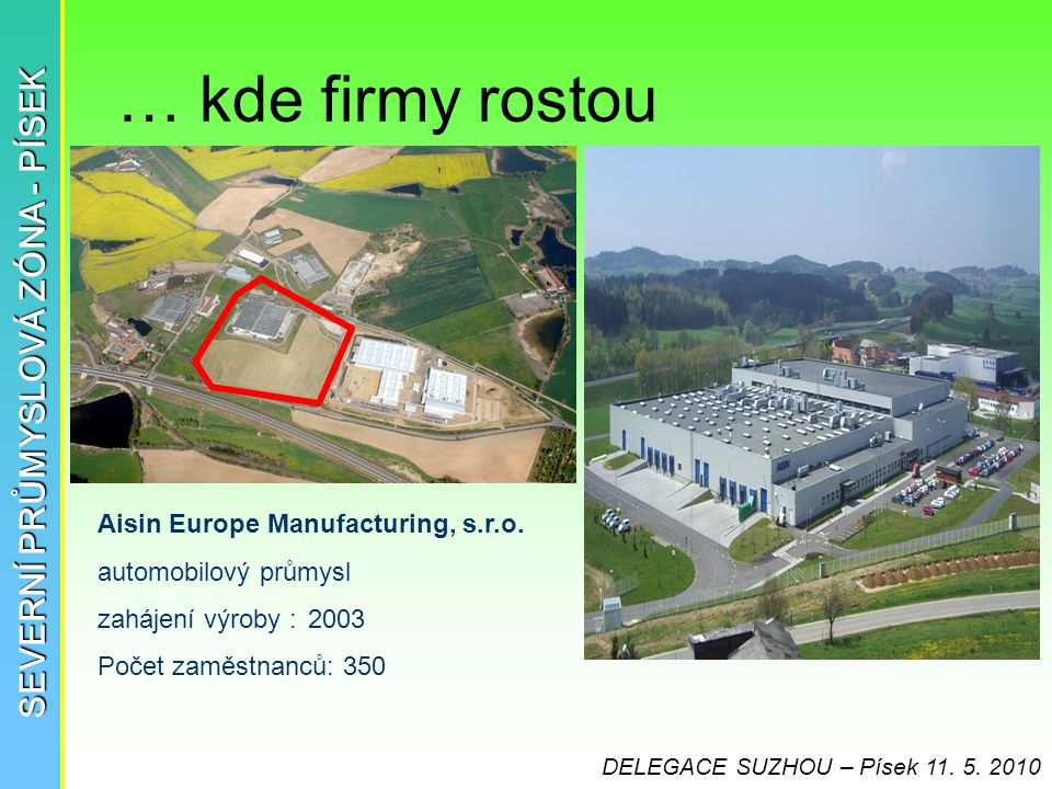 … kde firmy rostou SEVERNÍ PRŮMYSLOVÁ ZÓNA - PÍSEK Aisin Europe Manufacturing, s.r.o. automobilový průmysl zahájení výroby :2003 Počet zaměstnanců: 35