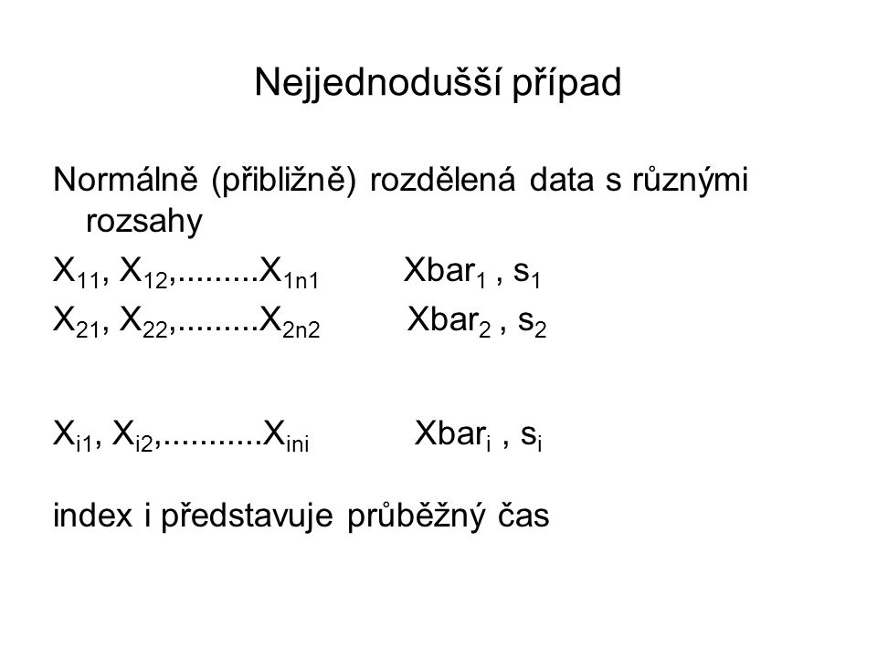 Nejjednodušší případ Normálně (přibližně) rozdělená data s různými rozsahy X 11, X 12,.........X 1n1 Xbar 1, s 1 X 21, X 22,.........X 2n2 Xbar 2, s 2