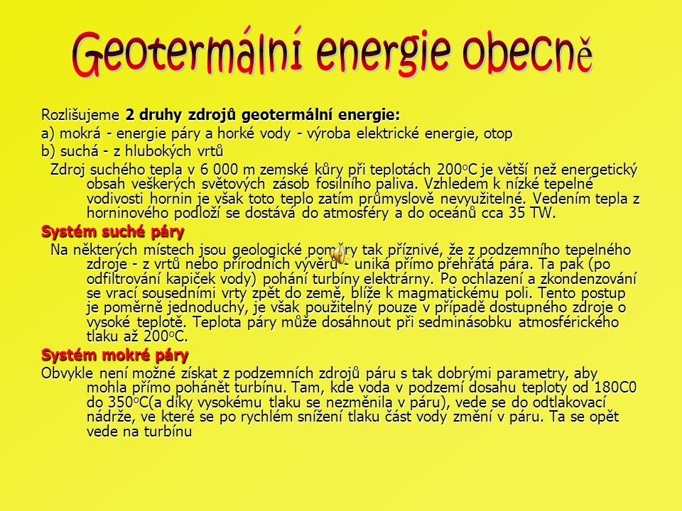 Rozlišujeme 2 druhy zdrojů geotermální energie: a) mokrá - energie páry a horké vody - výroba elektrické energie, otop b) suchá - z hlubokých vrtů Zdr