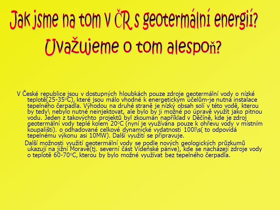 V České republice jsou v dostupných hloubkách pouze zdroje geotermální vody o nízké teplotě(25-35 o C), které jsou málo vhodné k energetickým účelům-j