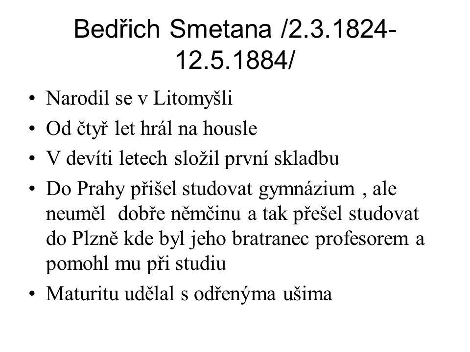 Bedřich Smetana /2.3.1824- 12.5.1884/ •Narodil se v Litomyšli •Od čtyř let hrál na housle •V devíti letech složil první skladbu •Do Prahy přišel studo