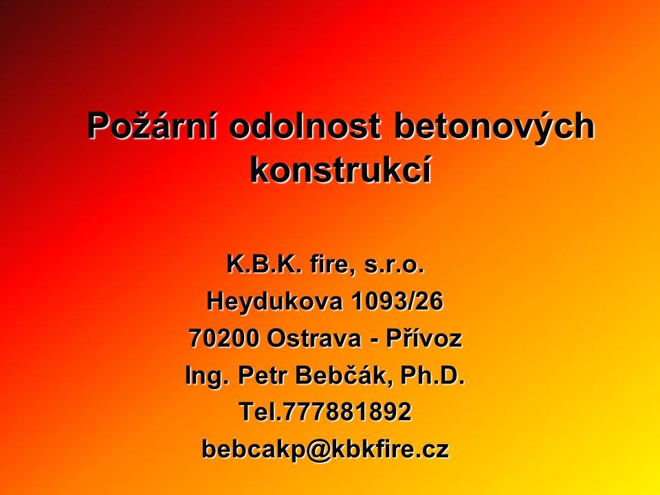 Požární odolnost betonových konstrukcí K.B.K. fire, s.r.o. Heydukova 1093/26 70200 Ostrava - Přívoz Ing. Petr Bebčák, Ph.D. Tel.777881892bebcakp@kbkfi