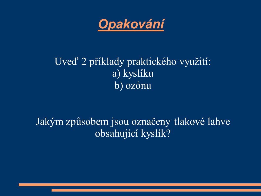 Opakování Uveď 2 příklady praktického využití: a) kyslíku b) ozónu Jakým způsobem jsou označeny tlakové lahve obsahující kyslík?