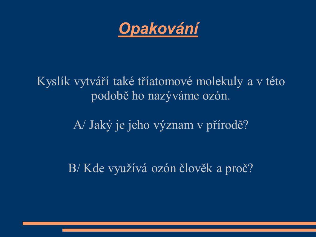 Opakování Kyslík vytváří také tříatomové molekuly a v této podobě ho nazýváme ozón. A/ Jaký je jeho význam v přírodě? B/ Kde využívá ozón člověk a pro
