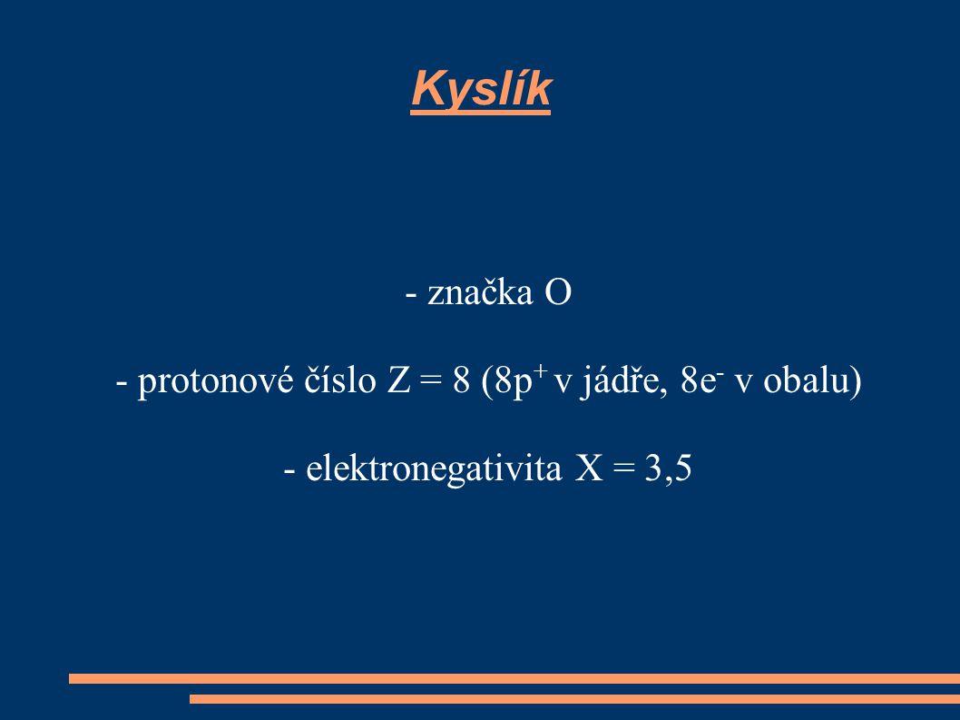 Kyslík - značka O - protonové číslo Z = 8 (8p + v jádře, 8e - v obalu) - elektronegativita X = 3,5