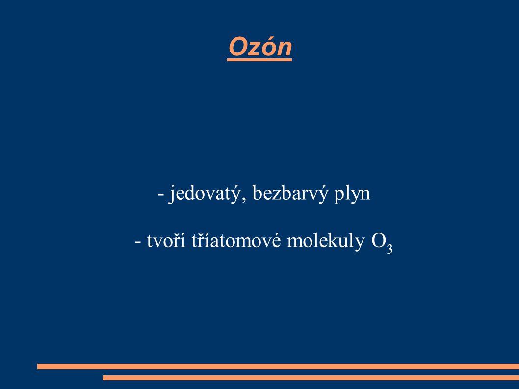 Ozón - jedovatý, bezbarvý plyn - tvoří tříatomové molekuly O 3