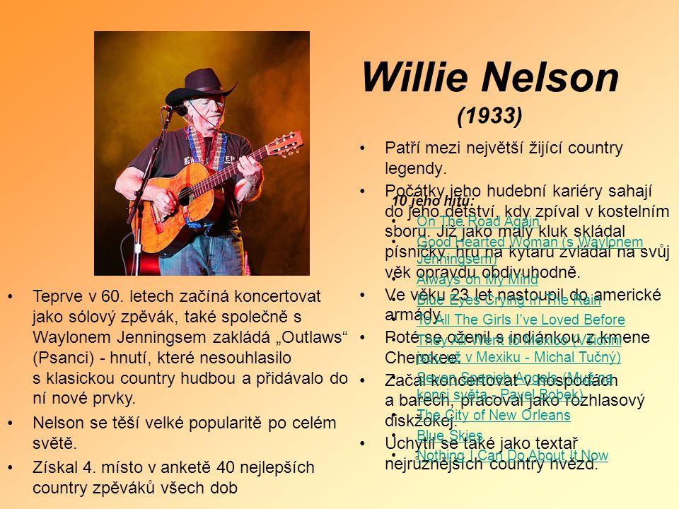 Willie Nelson (1933) •P•Patří mezi největší žijící country legendy. •P•Počátky jeho hudební kariéry sahají do jeho dětství, kdy zpíval v kostelním sbo