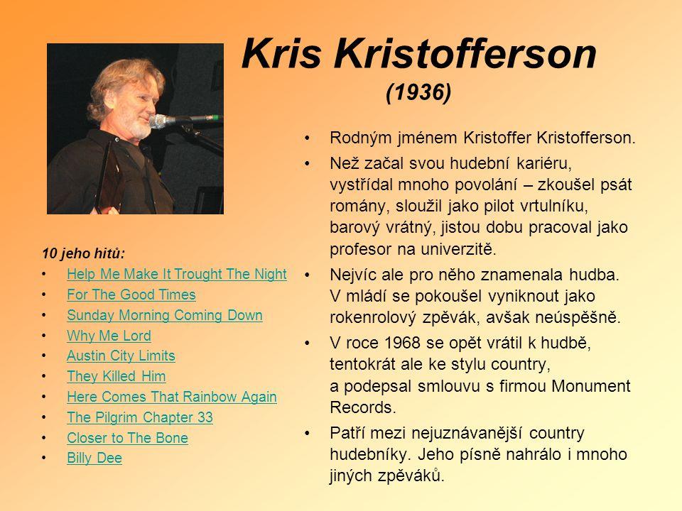 Kris Kristofferson (1936) •Rodným jménem Kristoffer Kristofferson. •Než začal svou hudební kariéru, vystřídal mnoho povolání – zkoušel psát romány, sl