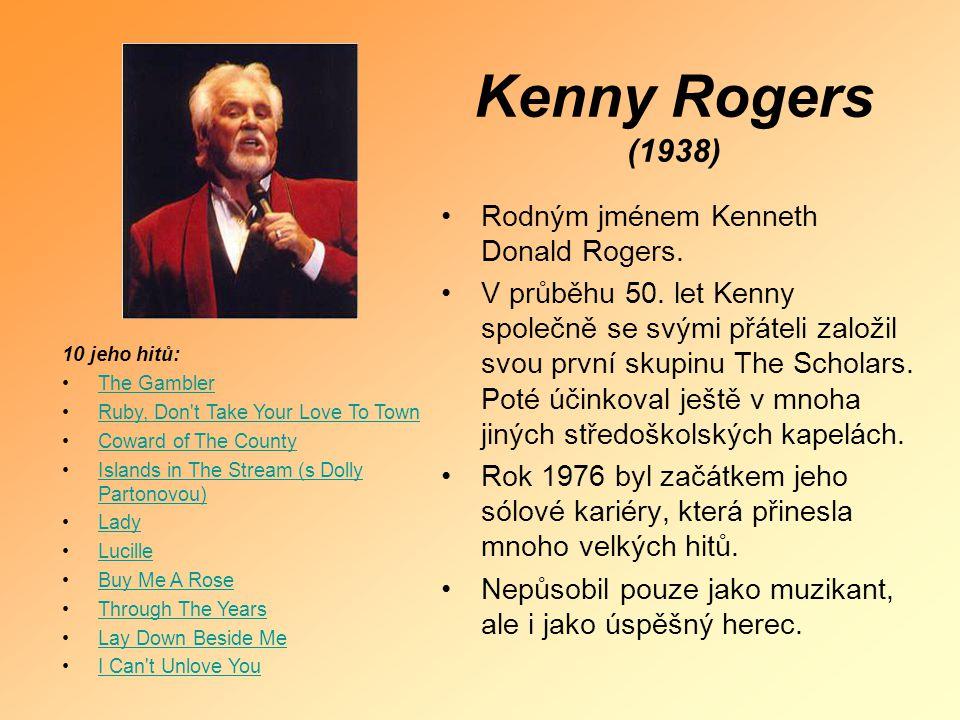 Kenny Rogers (1938) •Rodným jménem Kenneth Donald Rogers. •V průběhu 50. let Kenny společně se svými přáteli založil svou první skupinu The Scholars.