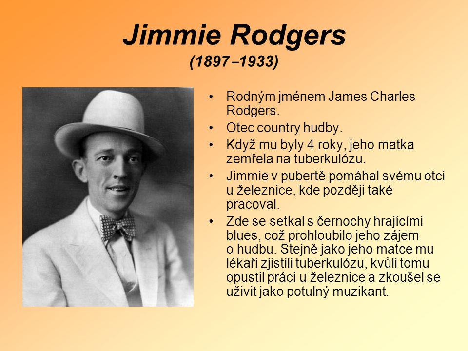 Jimmie Rodgers (1897 ‒ 1933) •Rodným jménem James Charles Rodgers. •Otec country hudby. •Když mu byly 4 roky, jeho matka zemřela na tuberkulózu. •Jimm