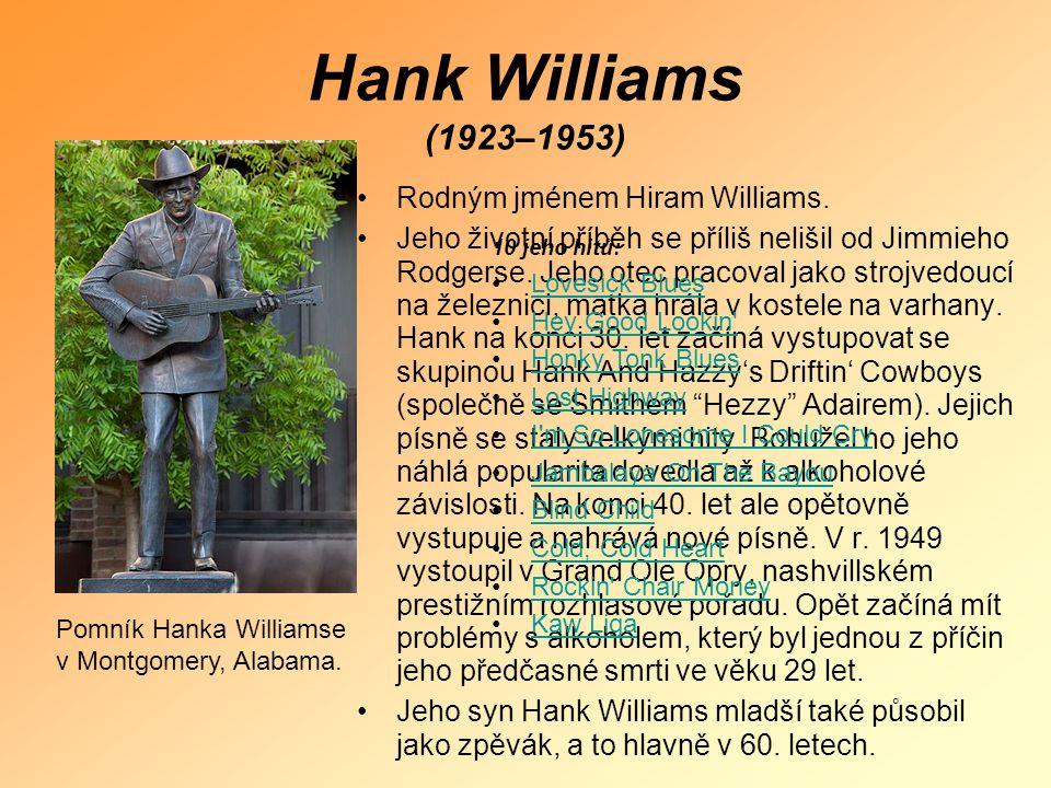 Hank Williams (1923–1953) •Rodným jménem Hiram Williams. •Jeho životní příběh se příliš nelišil od Jimmieho Rodgerse. Jeho otec pracoval jako strojved
