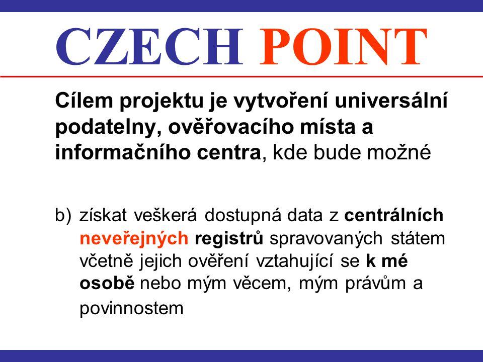 CZECH POINT Cílem projektu je vytvoření universální podatelny, ověřovacího místa a informačního centra, kde bude možné b) získat veškerá dostupná data