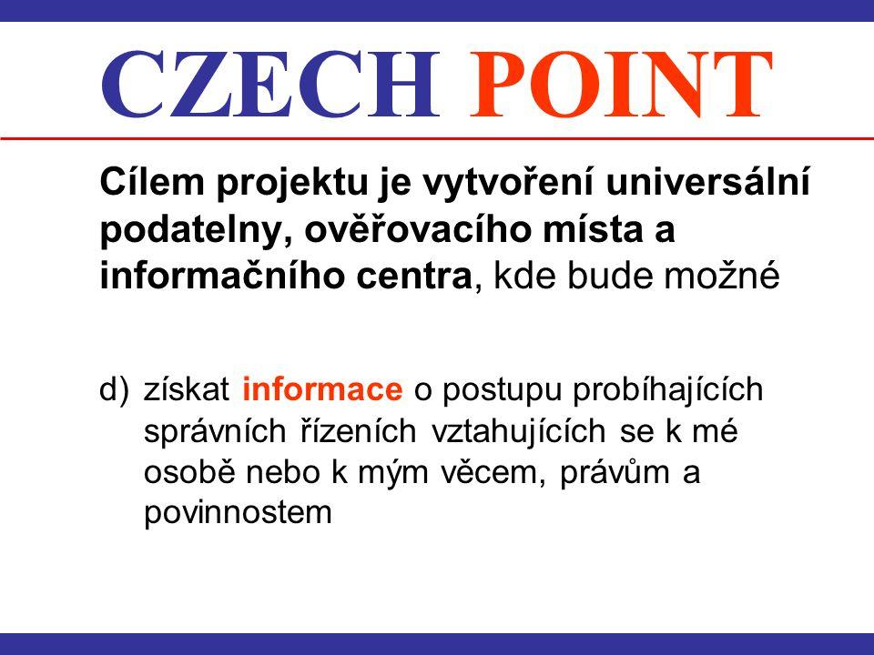 CZECH POINT Cílem projektu je vytvoření universální podatelny, ověřovacího místa a informačního centra, kde bude možné d) získat informace o postupu p