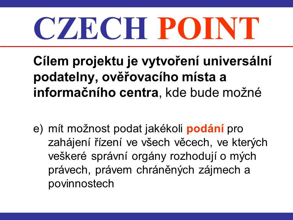 CZECH POINT Cílem projektu je vytvoření universální podatelny, ověřovacího místa a informačního centra, kde bude možné e) mít možnost podat jakékoli p