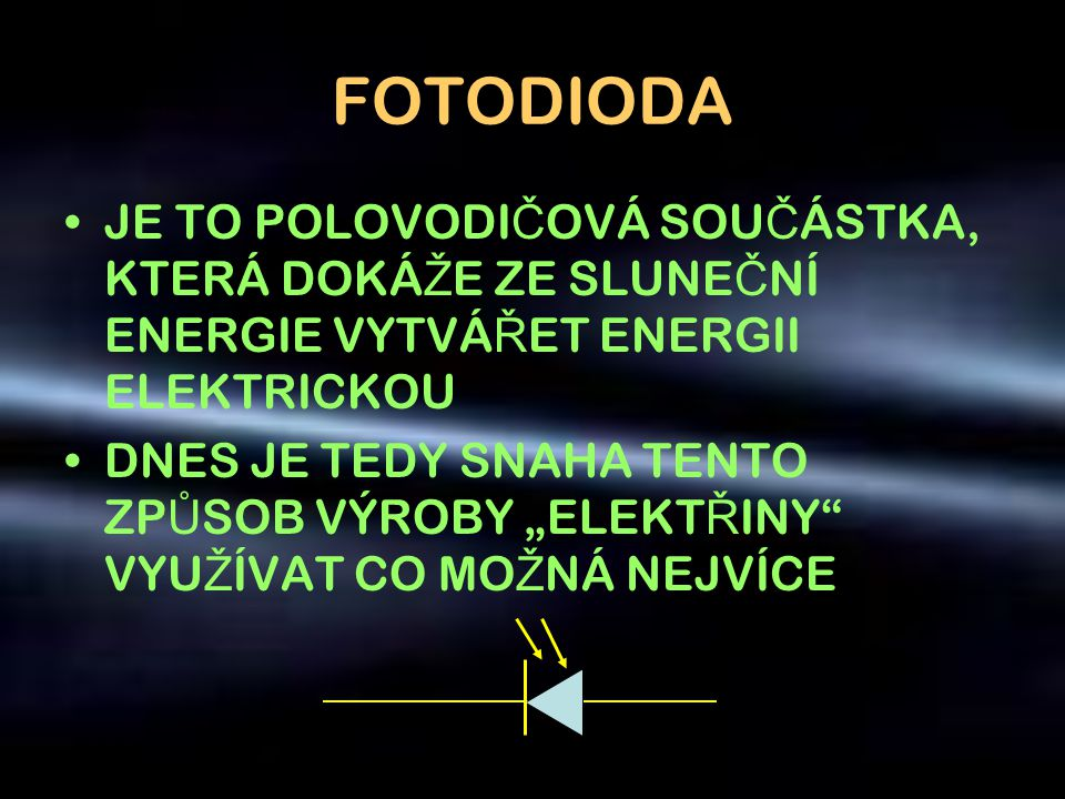 FOTODIODA •JE TO POLOVODI Č OVÁ SOU Č ÁSTKA, KTERÁ DOKÁ Ž E ZE SLUNE Č NÍ ENERGIE VYTVÁ Ř ET ENERGII ELEKTRICKOU •DNES JE TEDY SNAHA TENTO ZP Ů SOB VÝ