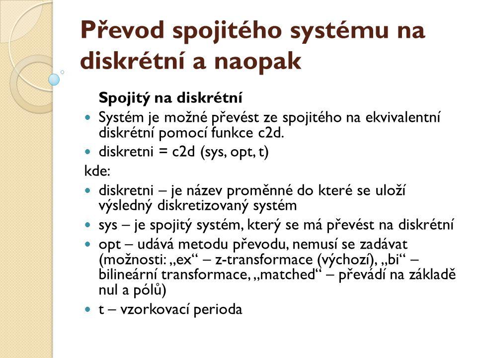 Převod spojitého systému na diskrétní a naopak Spojitý na diskrétní  Systém je možné převést ze spojitého na ekvivalentní diskrétní pomocí funkce c2d