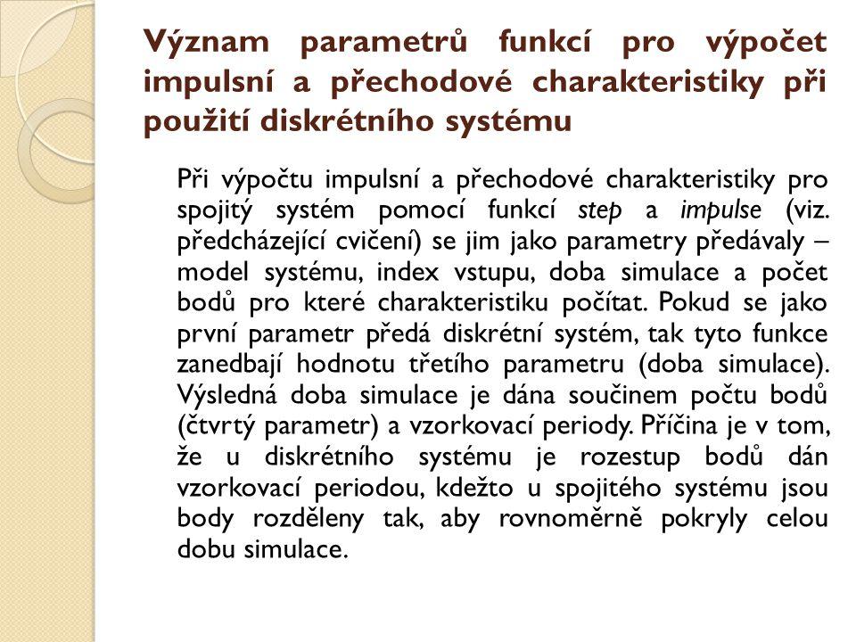 Význam parametrů funkcí pro výpočet impulsní a přechodové charakteristiky při použití diskrétního systému Při výpočtu impulsní a přechodové charakteristiky pro spojitý systém pomocí funkcí step a impulse (viz.