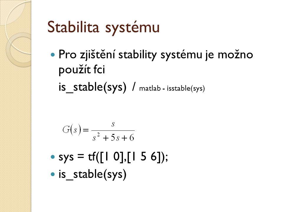 Stabilita systému  Pro zjištění stability systému je možno použít fci is_stable(sys)/ matlab - isstable(sys)  sys = tf([1 0],[1 5 6]);  is_stable(sys)