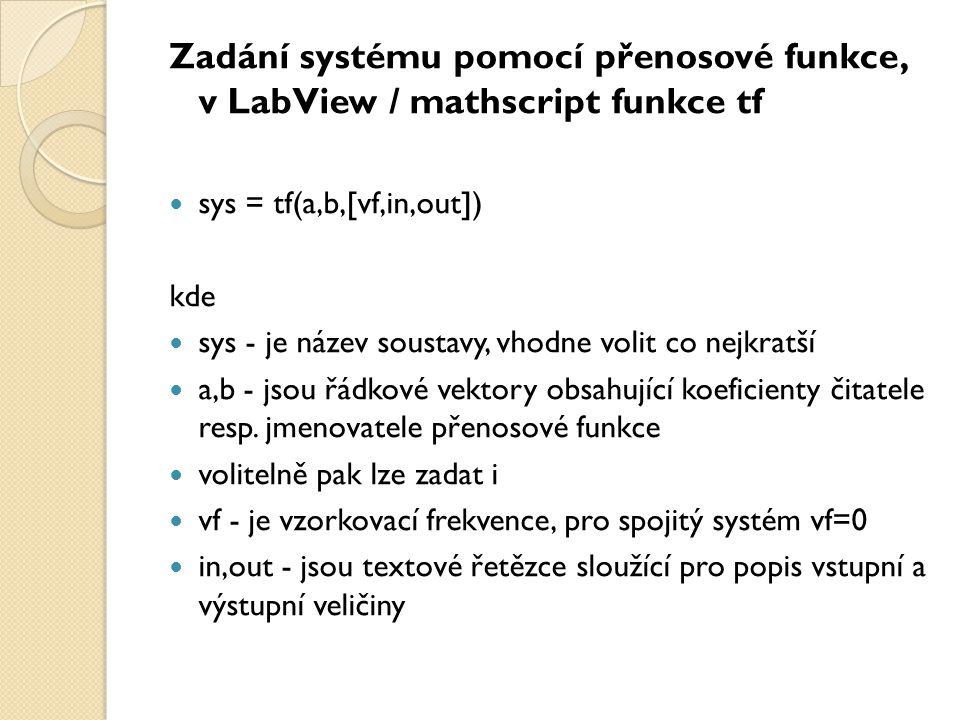 Zadání systému pomocí pólů a nul, v LabView / mathscript funkce zpk  přenos soustavy máme vyjádřen ve tvaru sys = zpk(nuly,poly,koef,[vf,in,out]) kde  nuly - řádkový vektor reprezentující nuly přenosu soustavy, tj.