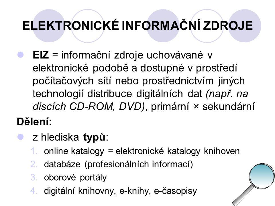 ELEKTRONICKÉ INFORMAČNÍ ZDROJE  z hlediska technického zpřístupnění:  přístup k EIZ offline (komunikace probíhá v dávkovém režimu)  přístup k EIZ online (komunikace probíhá v reálném čase, interaktivně)  z hlediska tématického a oborového dělení (zdroje zaměřené na konkrétní obor nebo multioborové)  z hlediska standardů, které souvisí s internetem a digitálními informacemi (např.